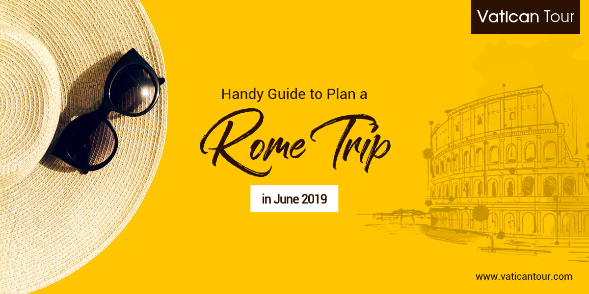Handy Guide to Plan a Rome Trip in June 2019