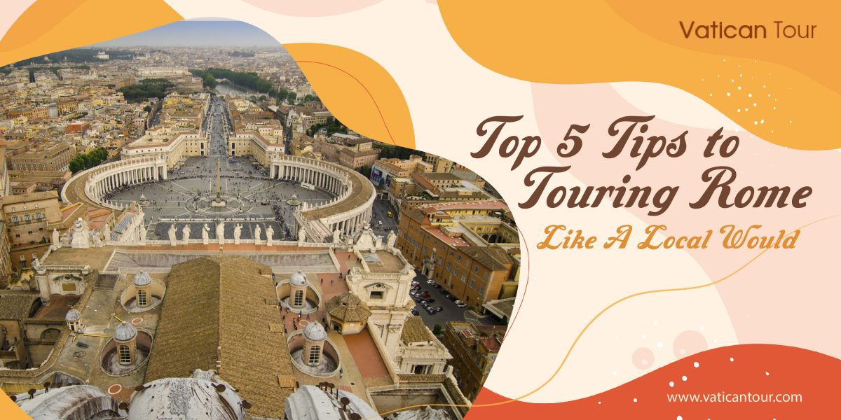 Top 5 Tips to Touring Rome Like a Local Would