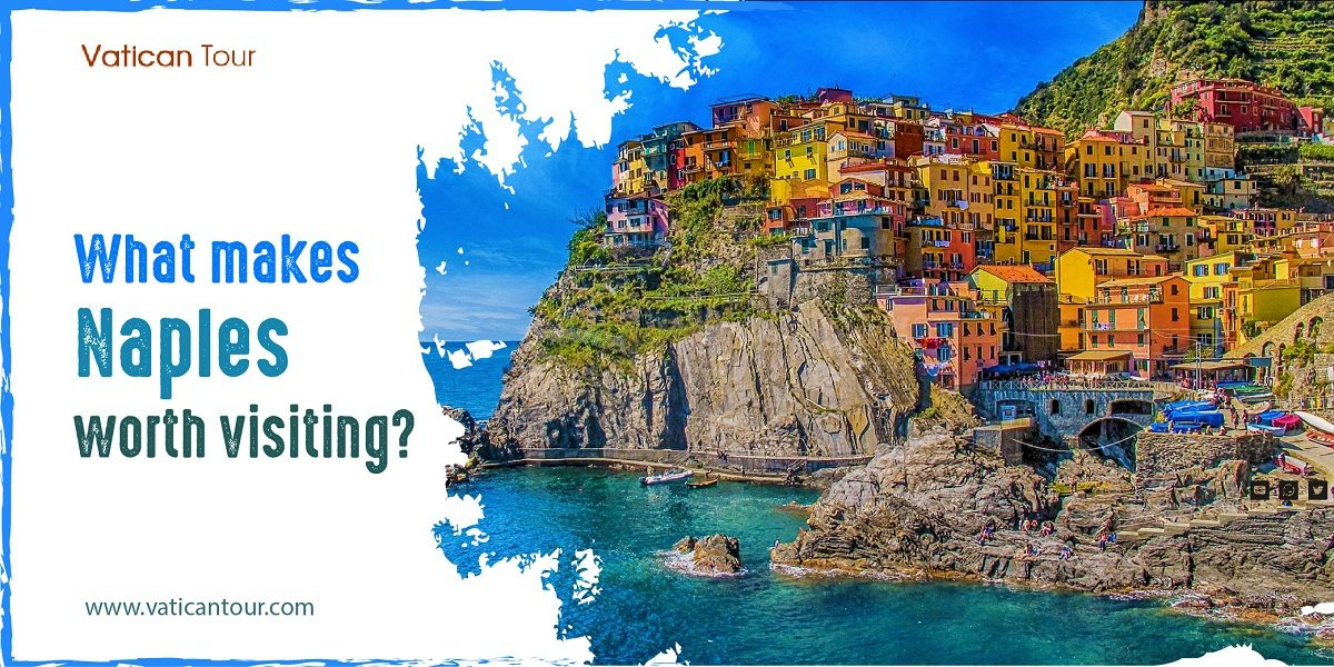 What makes Naples worth visiting?